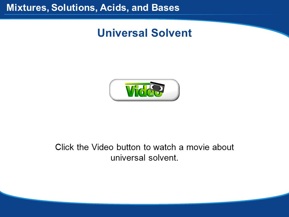 Mixtures, Solutions, Acids, and Bases Universal Solvent Click the Video button to watch a movie about universal solvent.