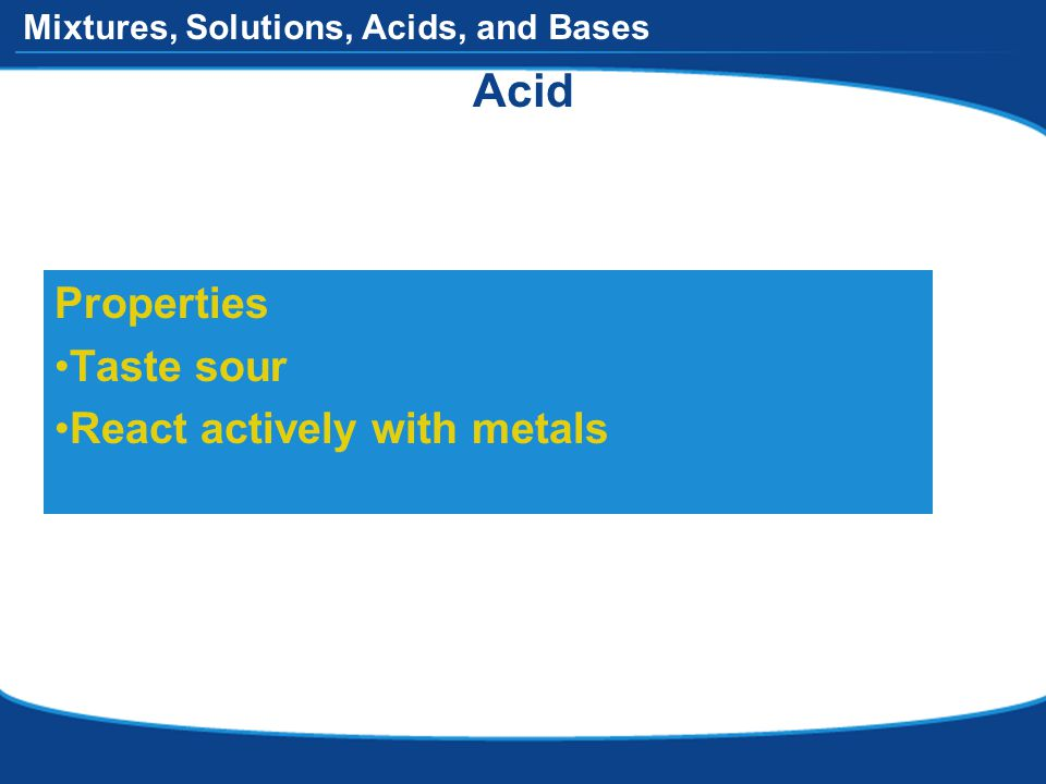 Mixtures, Solutions, Acids, and Bases Acid Properties Taste sour React actively with metals