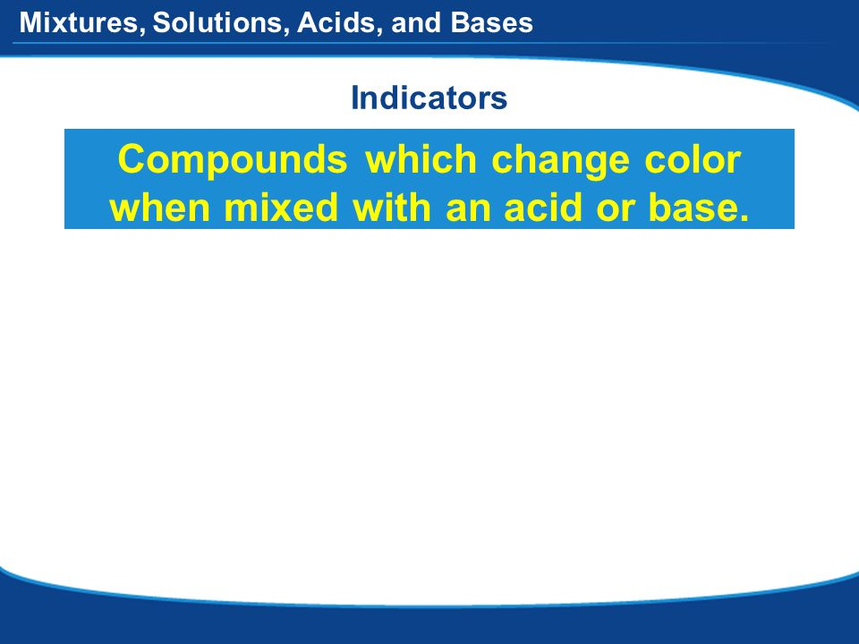 Mixtures, Solutions, Acids, and Bases Indicators Compounds which change color when mixed with an acid or base.