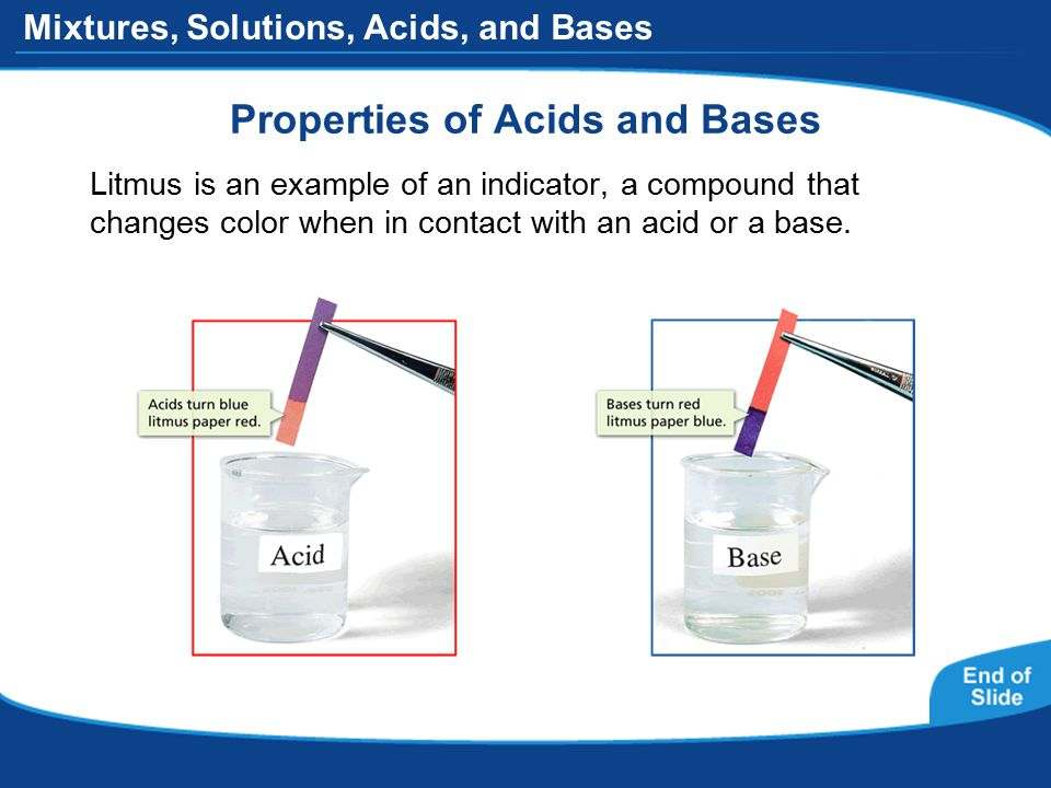 Mixtures, Solutions, Acids, and Bases Properties of Acids and Bases Litmus is an example of an indicator, a compound that changes color when in contact with an acid or a base.