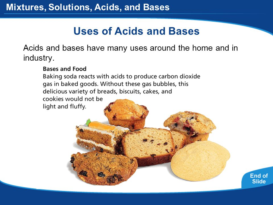 Mixtures, Solutions, Acids, and Bases Uses of Acids and Bases Acids and bases have many uses around the home and in industry.