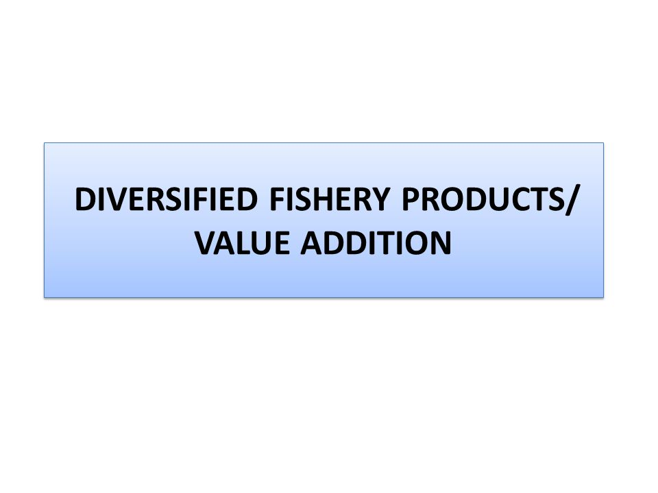 DIVERSIFIED FISHERY PRODUCTS/ VALUE ADDITION