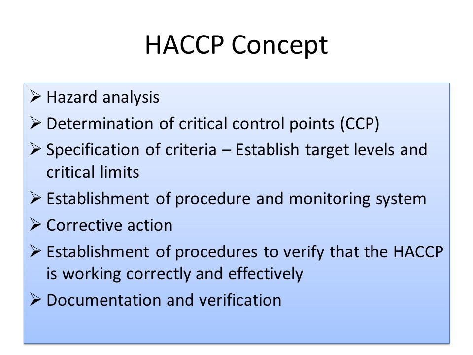 HACCP Concept  Hazard analysis  Determination of critical control points (CCP)  Specification of criteria – Establish target levels and critical limits  Establishment of procedure and monitoring system  Corrective action  Establishment of procedures to verify that the HACCP is working correctly and effectively  Documentation and verification  Hazard analysis  Determination of critical control points (CCP)  Specification of criteria – Establish target levels and critical limits  Establishment of procedure and monitoring system  Corrective action  Establishment of procedures to verify that the HACCP is working correctly and effectively  Documentation and verification