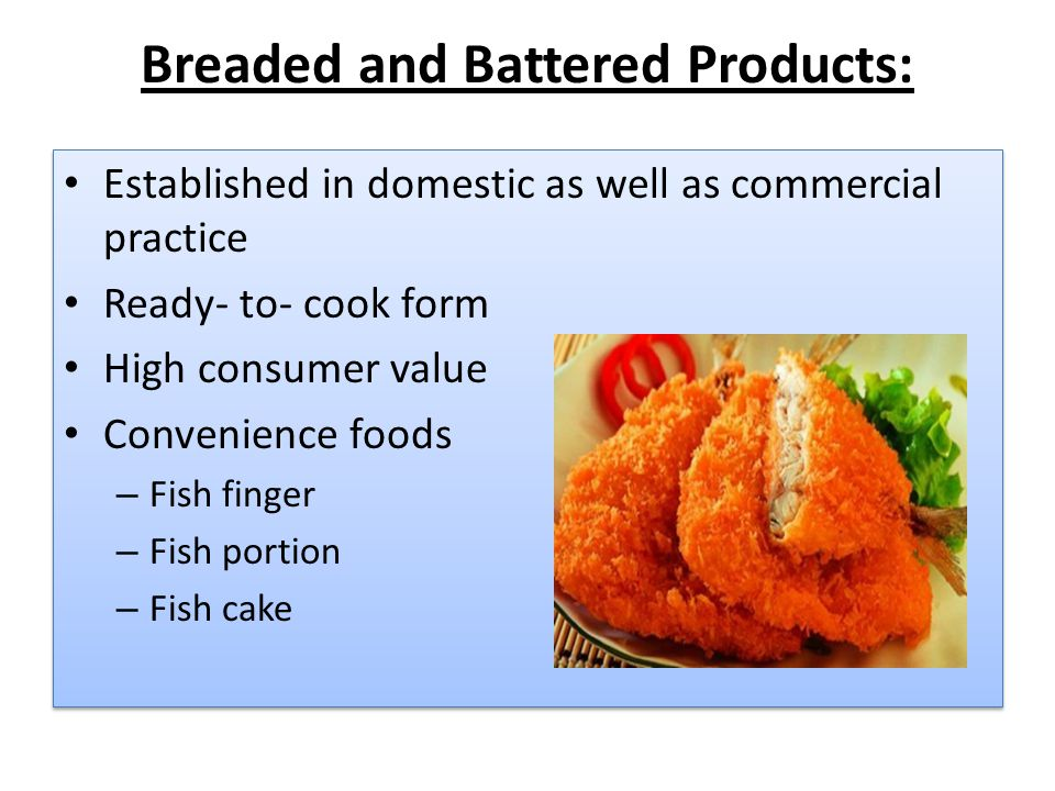 Breaded and Battered Products: Established in domestic as well as commercial practice Ready- to- cook form High consumer value Convenience foods – Fis
