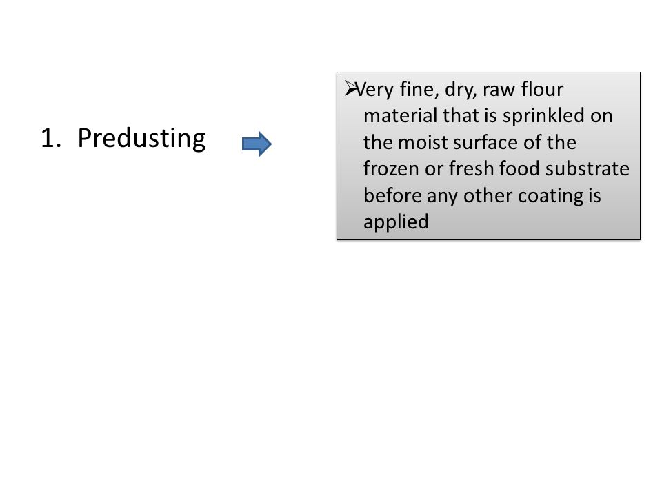 1.Predusting  Very fine, dry, raw flour material that is sprinkled on the moist surface of the frozen or fresh food substrate before any other coatin