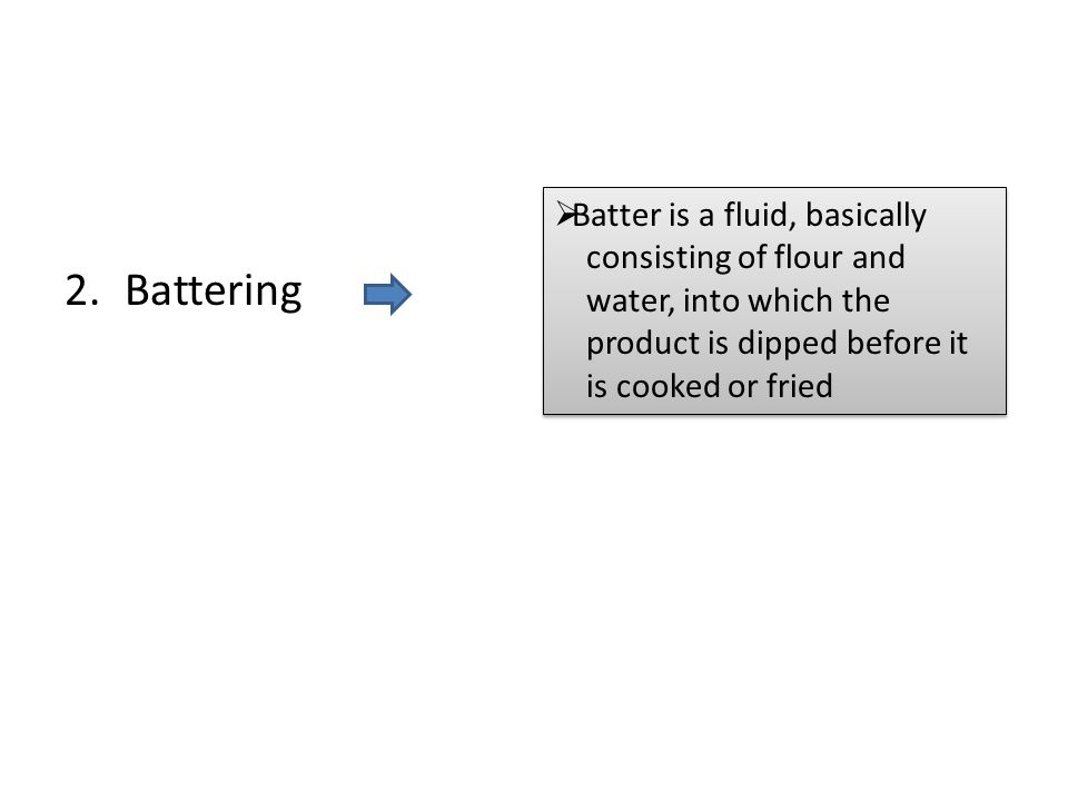 2.Battering  Batter is a fluid, basically consisting of flour and water, into which the product is dipped before it is cooked or fried  Batter is a