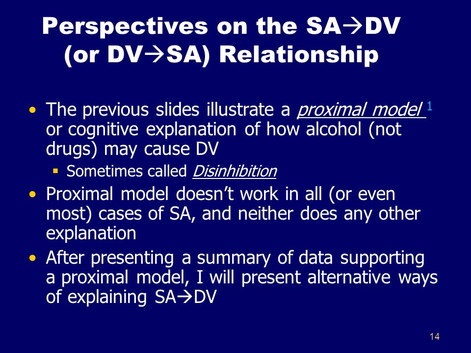 14 Perspectives on the SA  DV (or DV  SA) Relationship The previous slides illustrate a proximal model 1 or cognitive explanation of how alcohol (not drugs) may cause DV  Sometimes called Disinhibition Proximal model doesn't work in all (or even most) cases of SA, and neither does any other explanation After presenting a summary of data supporting a proximal model, I will present alternative ways of explaining SA  DV