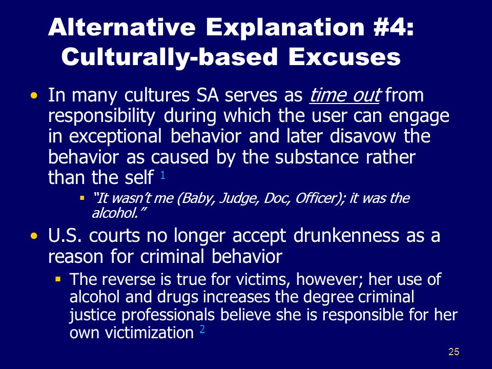 25 Alternative Explanation #4: Culturally-based Excuses In many cultures SA serves as time out from responsibility during which the user can engage in
