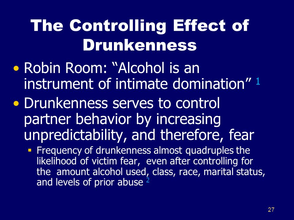 27 The Controlling Effect of Drunkenness Robin Room: Alcohol is an instrument of intimate domination 1 Drunkenness serves to control partner behavior by increasing unpredictability, and therefore, fear  Frequency of drunkenness almost quadruples the likelihood of victim fear, even after controlling for the amount alcohol used, class, race, marital status, and levels of prior abuse 2