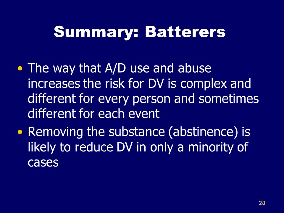 Summary: Batterers The way that A/D use and abuse increases the risk for DV is complex and different for every person and sometimes different for each event Removing the substance (abstinence) is likely to reduce DV in only a minority of cases 28