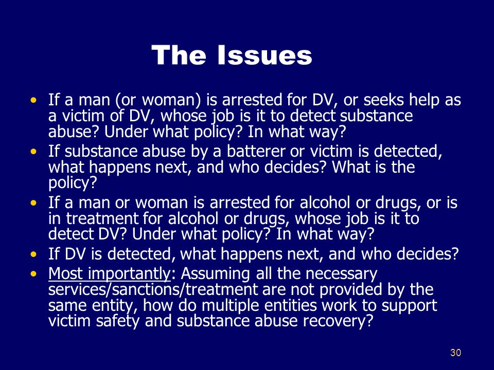 30 The Issues If a man (or woman) is arrested for DV, or seeks help as a victim of DV, whose job is it to detect substance abuse? Under what policy? I