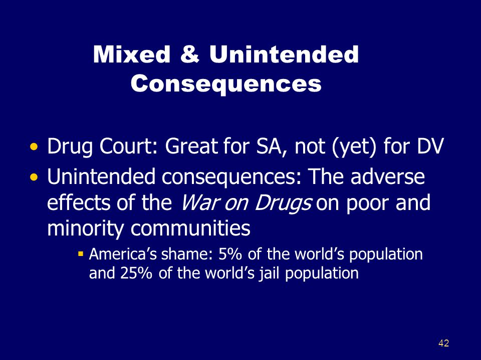 42 Mixed & Unintended Consequences Drug Court: Great for SA, not (yet) for DV Unintended consequences: The adverse effects of the War on Drugs on poor and minority communities  America's shame: 5% of the world's population and 25% of the world's jail population