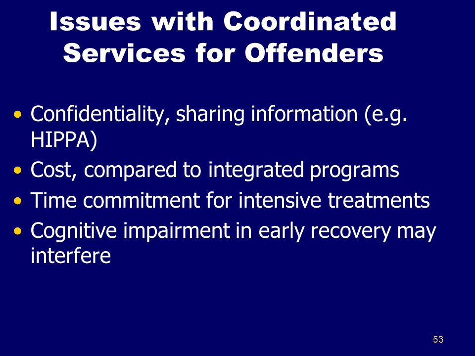 53 Issues with Coordinated Services for Offenders Confidentiality, sharing information (e.g. HIPPA) Cost, compared to integrated programs Time commitm