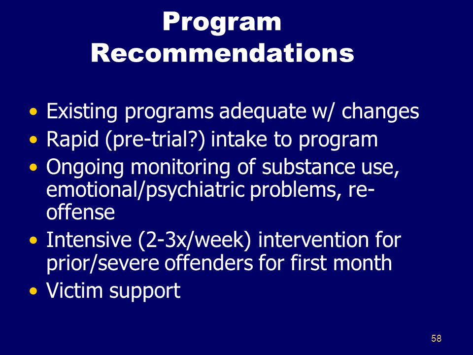 58 Program Recommendations Existing programs adequate w/ changes Rapid (pre-trial?) intake to program Ongoing monitoring of substance use, emotional/p