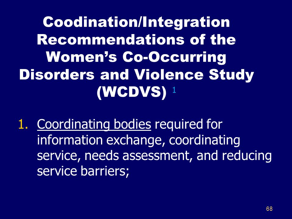 68 Coodination/Integration Recommendations of the Women's Co-Occurring Disorders and Violence Study (WCDVS) 1 1.Coordinating bodies required for information exchange, coordinating service, needs assessment, and reducing service barriers;