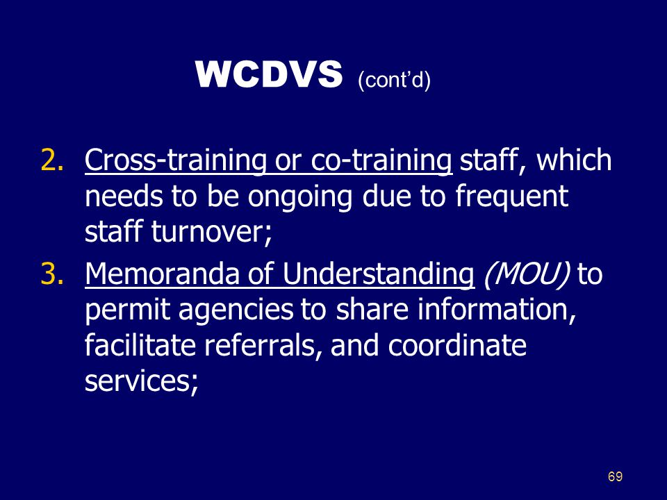 69 WCDVS (cont'd) 2.Cross-training or co-training staff, which needs to be ongoing due to frequent staff turnover; 3.Memoranda of Understanding (MOU) to permit agencies to share information, facilitate referrals, and coordinate services;