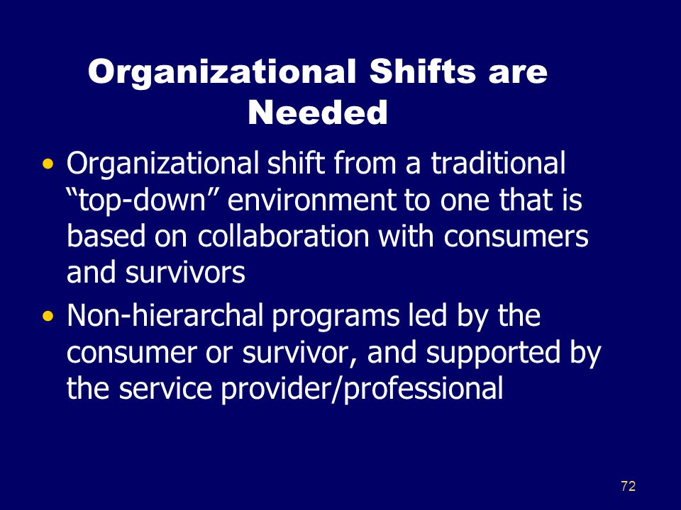 "72 Organizational Shifts are Needed Organizational shift from a traditional ""top-down"" environment to one that is based on collaboration with consumer"