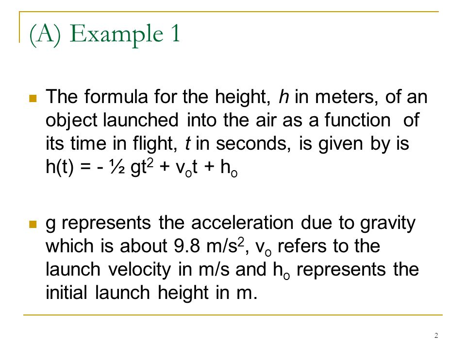 2 (A) Example 1 The formula for the height, h in meters, of an object launched into the air as a function of its time in flight, t in seconds, is given by is h(t) = - ½ gt 2 + v o t + h o g represents the acceleration due to gravity which is about 9.8 m/s 2, v o refers to the launch velocity in m/s and h o represents the initial launch height in m.
