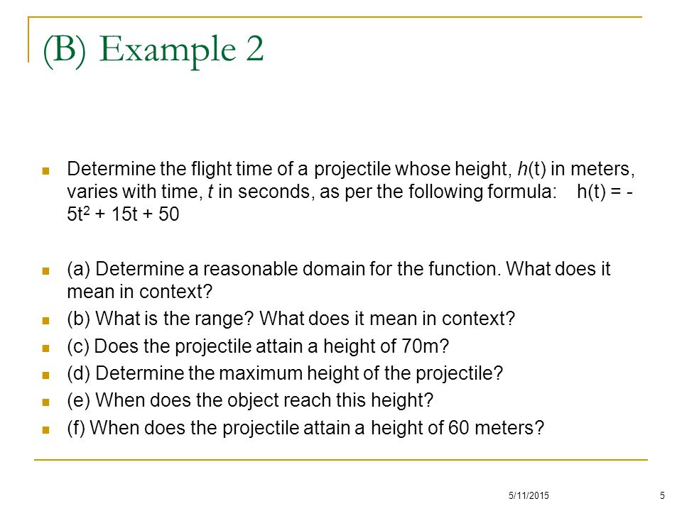 Determine the flight time of a projectile whose height, h(t) in meters, varies with time, t in seconds, as per the following formula: h(t) = - 5t 2 + 15t + 50 (a) Determine a reasonable domain for the function.
