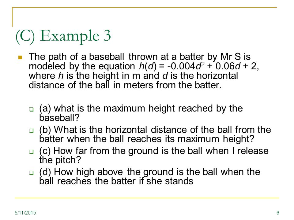 (C) Example 3 The path of a baseball thrown at a batter by Mr S is modeled by the equation h(d) = -0.004d 2 + 0.06d + 2, where h is the height in m and d is the horizontal distance of the ball in meters from the batter.