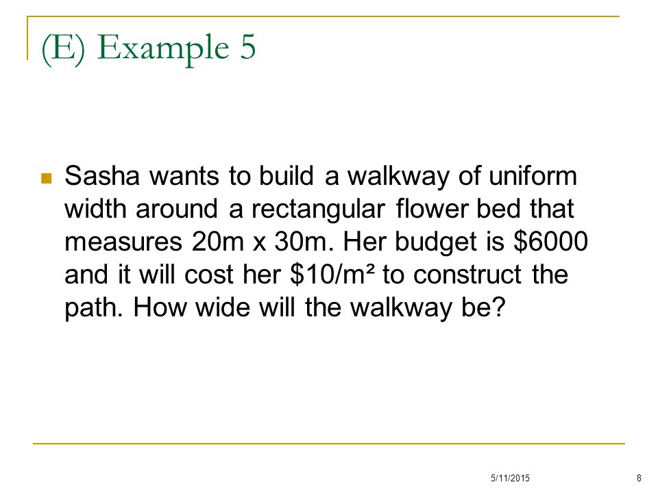 (E) Example 5 Sasha wants to build a walkway of uniform width around a rectangular flower bed that measures 20m x 30m. Her budget is $6000 and it will
