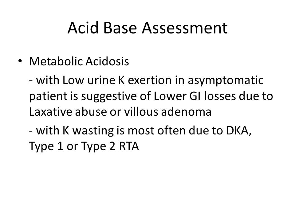 Acid Base Assessment Metabolic Acidosis - with Low urine K exertion in asymptomatic patient is suggestive of Lower GI losses due to Laxative abuse or villous adenoma - with K wasting is most often due to DKA, Type 1 or Type 2 RTA