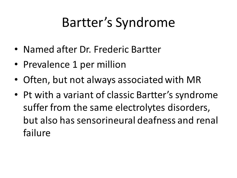 Bartter's Syndrome Named after Dr. Frederic Bartter Prevalence 1 per million Often, but not always associated with MR Pt with a variant of classic Bar