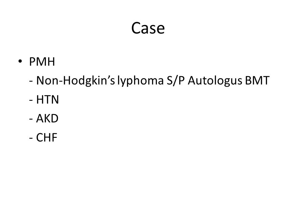 Case PMH - Non-Hodgkin's lyphoma S/P Autologus BMT - HTN - AKD - CHF