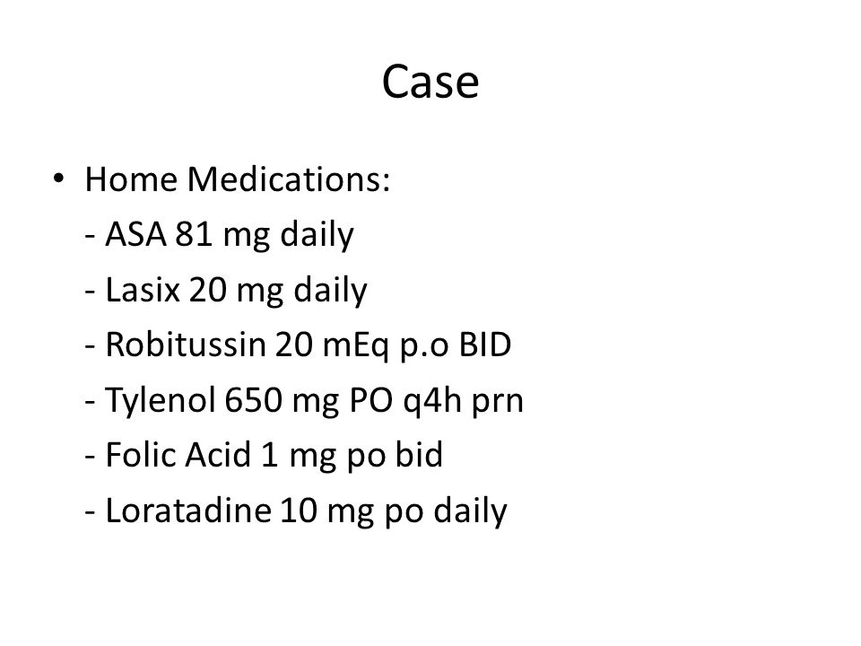 Case Home Medications: - ASA 81 mg daily - Lasix 20 mg daily - Robitussin 20 mEq p.o BID - Tylenol650 mg PO q4h prn - Folic Acid 1 mg po bid - Loratadine 10 mg po daily