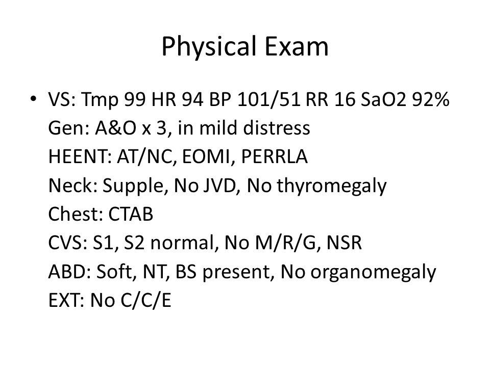 Physical Exam VS: Tmp 99 HR 94 BP 101/51 RR 16 SaO2 92% Gen: A&O x 3, in mild distress HEENT: AT/NC, EOMI, PERRLA Neck: Supple, No JVD, No thyromegaly Chest: CTAB CVS: S1, S2 normal, No M/R/G, NSR ABD: Soft, NT, BS present, No organomegaly EXT: No C/C/E
