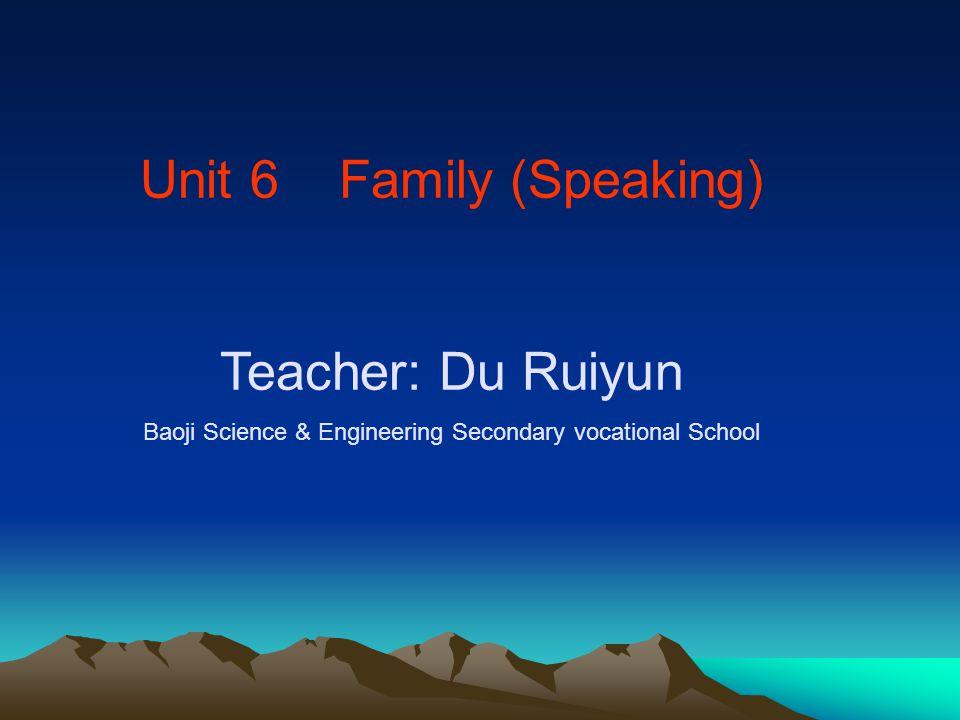 Unit 6 Family (Speaking) Teacher: Du Ruiyun Baoji Science & Engineering Secondary vocational School