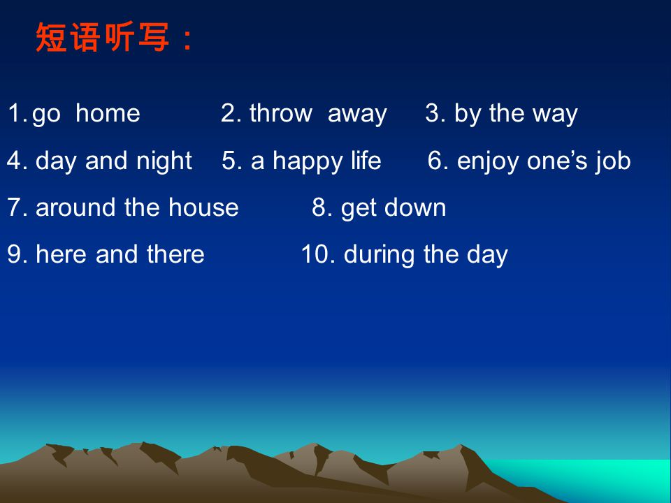 短语听写: 1.go home 2. throw away 3. by the way 4. day and night 5.