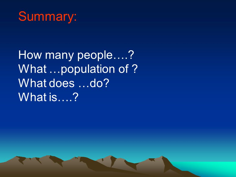 Summary: How many people…. What …population of What does …do What is….