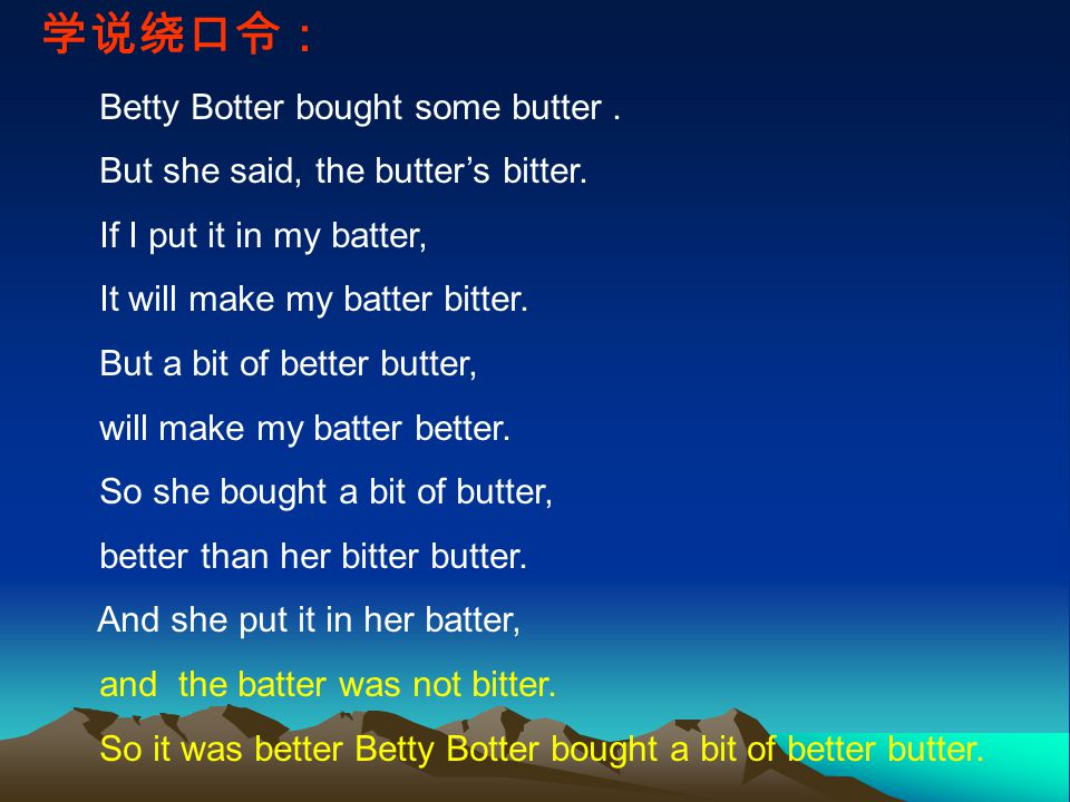 学说绕口令: Betty Botter bought some butter. But she said, the butter's bitter.