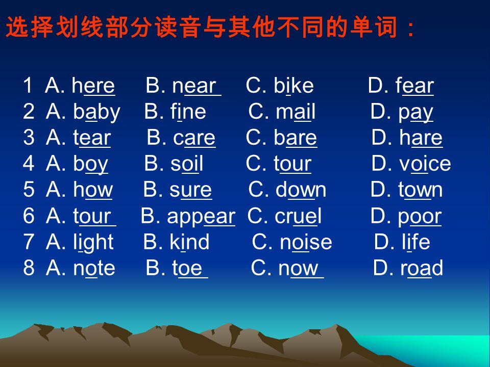 选择划线部分读音与其他不同的单词: 1 A. here B. near C. bike D. fear 2 A.