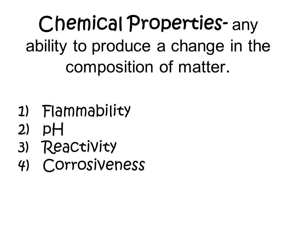 Chemical Properties- any ability to produce a change in the composition of matter.