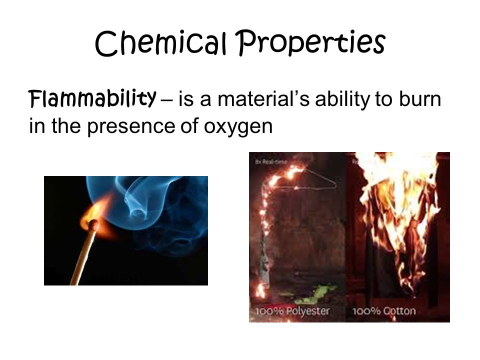 Chemical Properties Flammability – is a material's ability to burn in the presence of oxygen