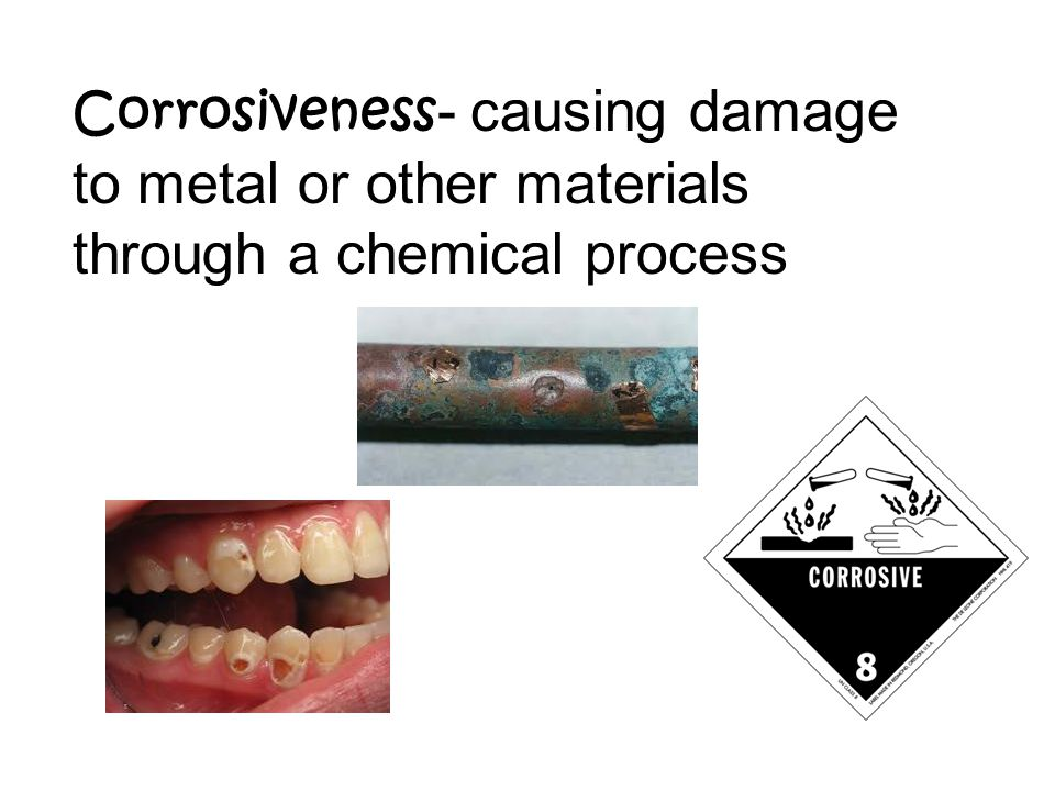 Corrosiveness - causing damage to metal or other materials through a chemical process
