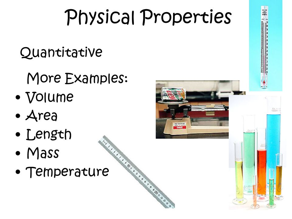Physical Properties More Examples: Volume Area Length Mass Temperature Quantitative
