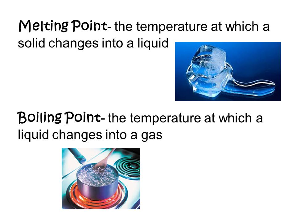 Melting Point - the temperature at which a solid changes into a liquid Boiling Point - the temperature at which a liquid changes into a gas