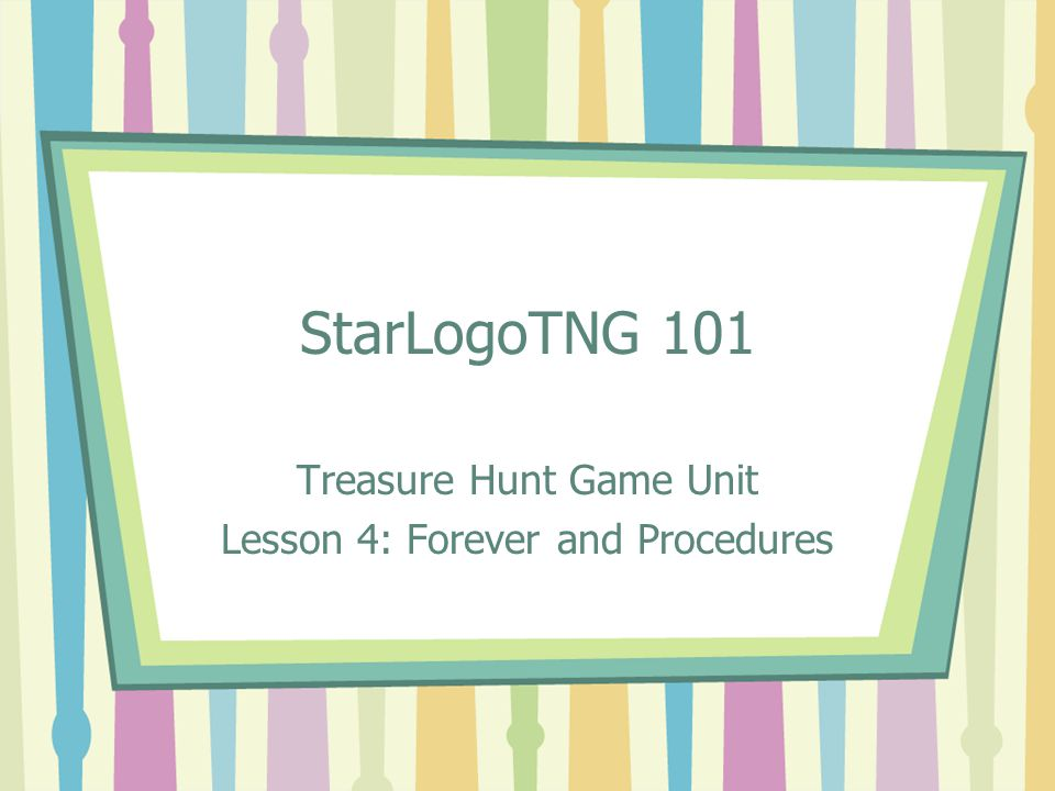 StarLogoTNG 101 Treasure Hunt Game Unit Lesson 4: Forever and Procedures