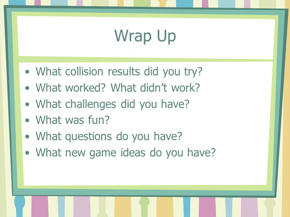 Wrap Up What collision results did you try. What worked.