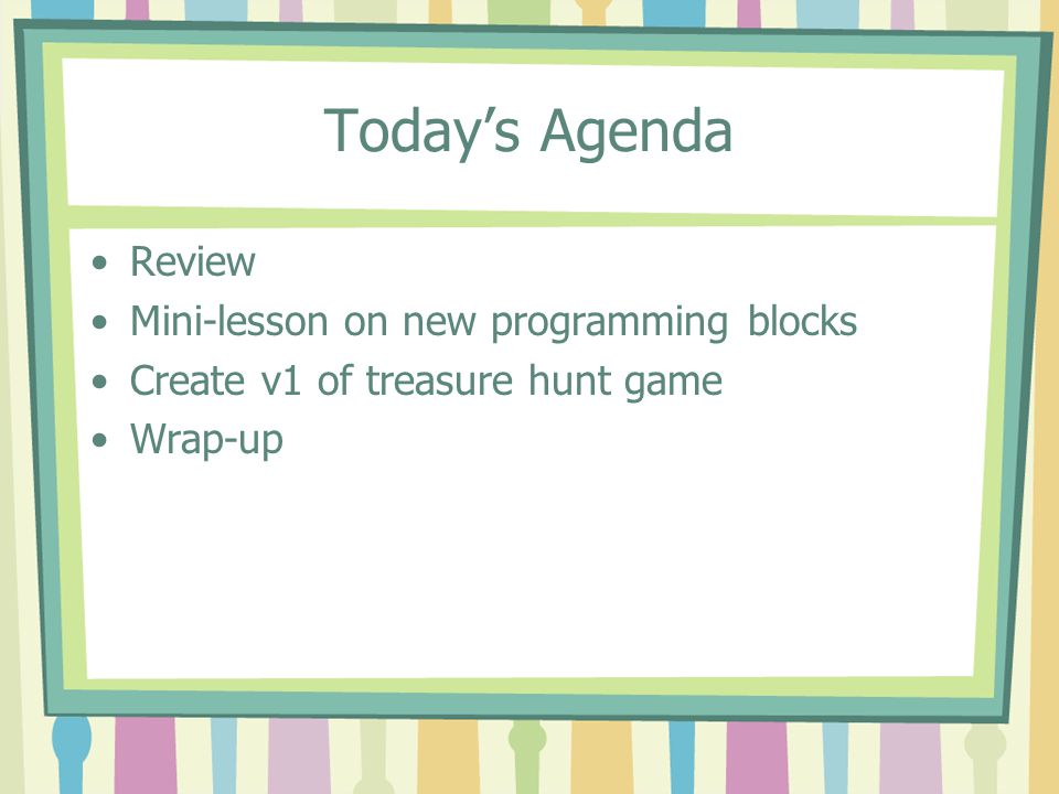 Today's Agenda Review Mini-lesson on new programming blocks Create v1 of treasure hunt game Wrap-up