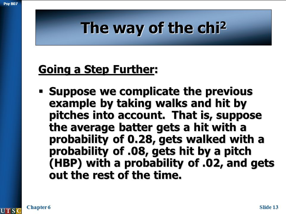 Psy B07 Chapter 6Slide 13 The way of the chi 2 Going a Step Further:  Suppose we complicate the previous example by taking walks and hit by pitches into account.