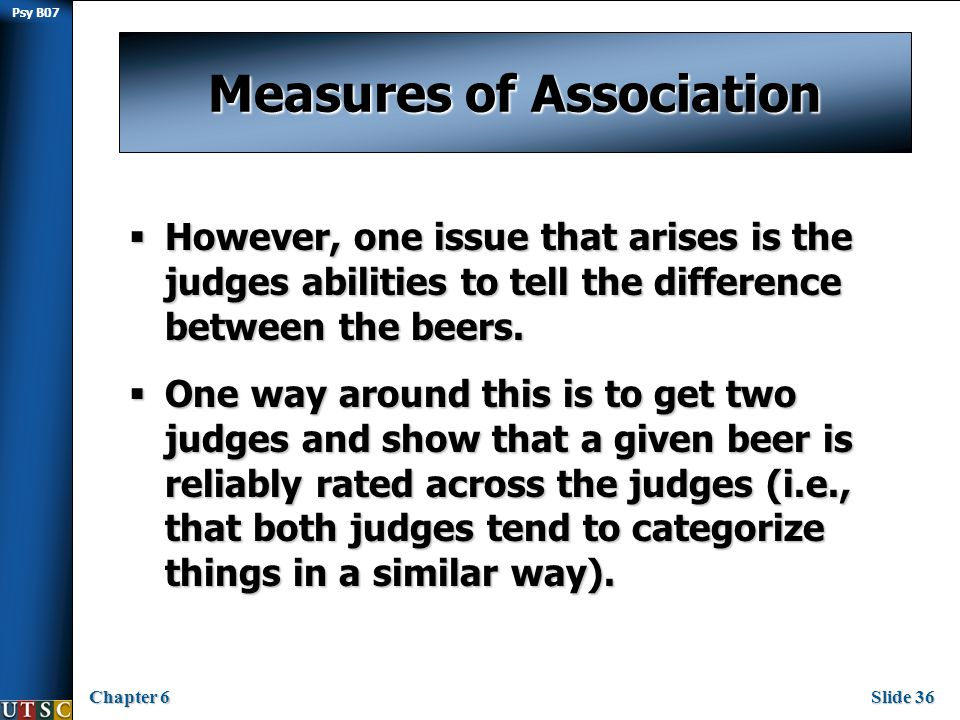 Psy B07 Chapter 6Slide 36 Measures of Association  However, one issue that arises is the judges abilities to tell the difference between the beers.