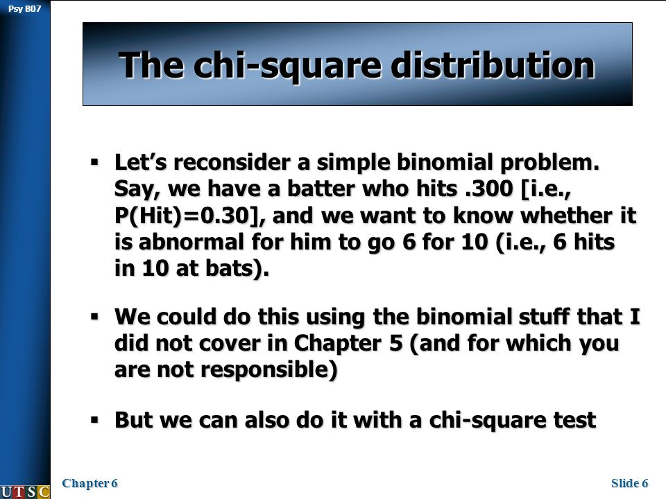 Psy B07 Chapter 6Slide 7 The way of the chi 2  We can put our values into a contingency table as follows:  Then consider the distribution of the following formula given H 0 :