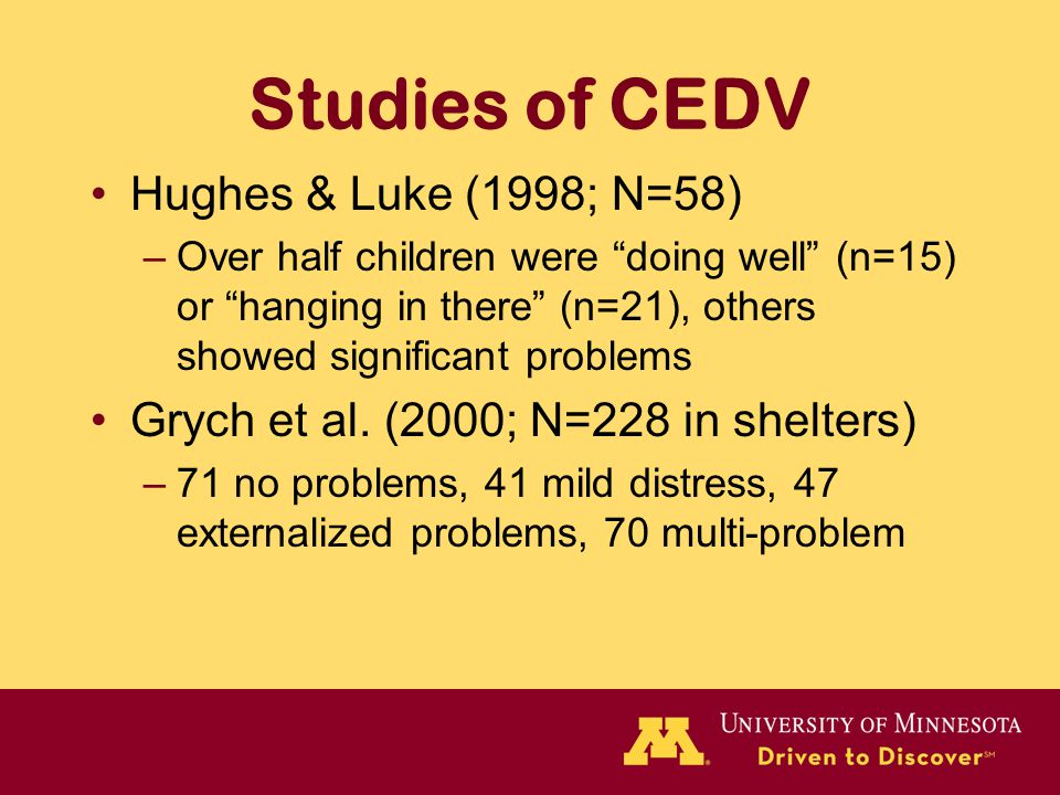 Studies of CEDV Hughes & Luke (1998; N=58) –Over half children were doing well (n=15) or hanging in there (n=21), others showed significant problems Grych et al.