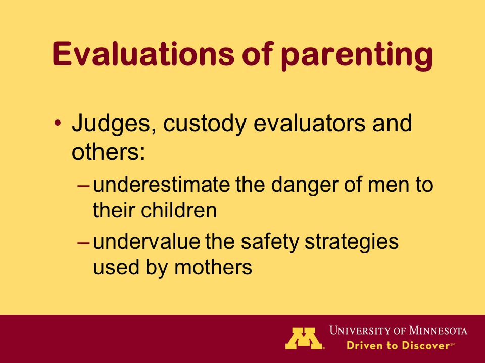 Evaluations of parenting Judges, custody evaluators and others: –underestimate the danger of men to their children –undervalue the safety strategies used by mothers