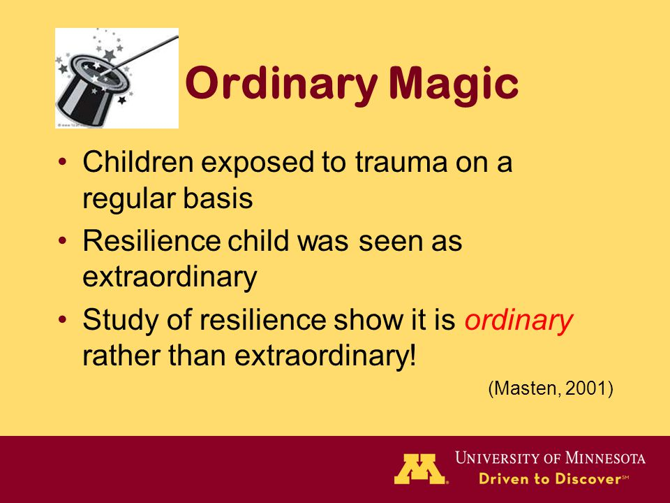 Ordinary Magic Children exposed to trauma on a regular basis Resilience child was seen as extraordinary Study of resilience show it is ordinary rather than extraordinary.
