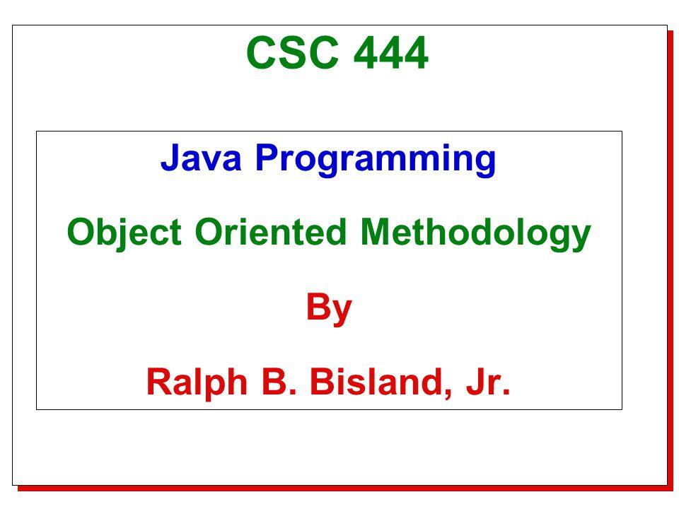 Title Slide CSC 444 Java Programming Object Oriented Methodology By Ralph B. Bisland, Jr.